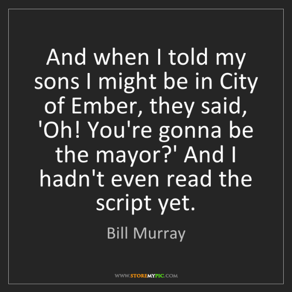 Bill Murray: And when I told my sons I might be in City of Ember,...
