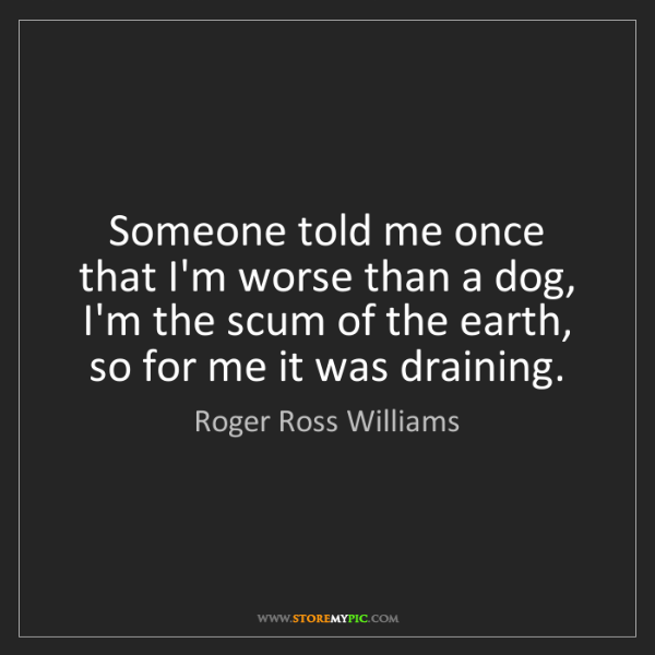 Roger Ross Williams: Someone told me once that I'm worse than a dog, I'm the...