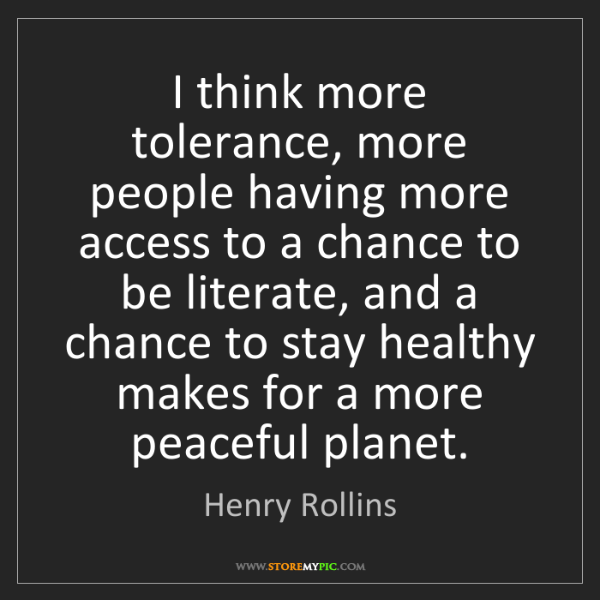 Henry Rollins: I think more tolerance, more people having more access...