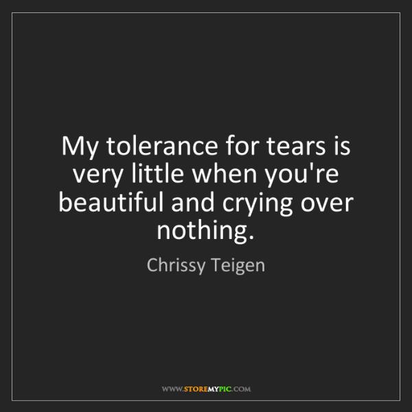 Chrissy Teigen: My tolerance for tears is very little when you're beautiful...