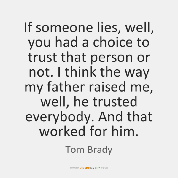 If someone lies, well, you had a choice to trust that person ...