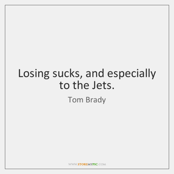 Losing sucks, and especially to the Jets.
