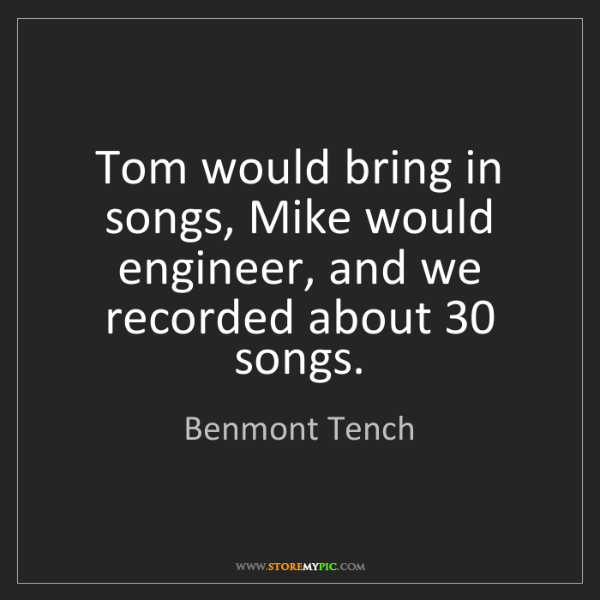 Benmont Tench: Tom would bring in songs, Mike would engineer, and we...
