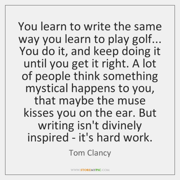 You learn to write the same way you learn to play golf... ...
