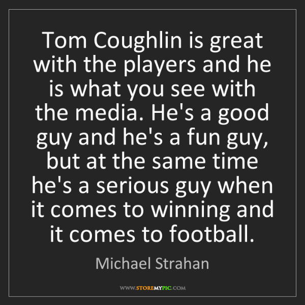 Michael Strahan: Tom Coughlin is great with the players and he is what...