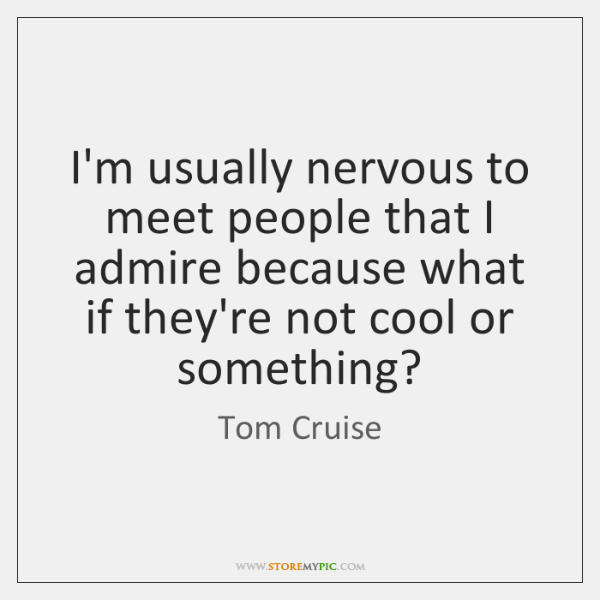 I'm usually nervous to meet people that I admire because what if ...