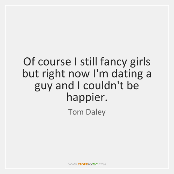 Of course I still fancy girls but right now I'm dating a ...