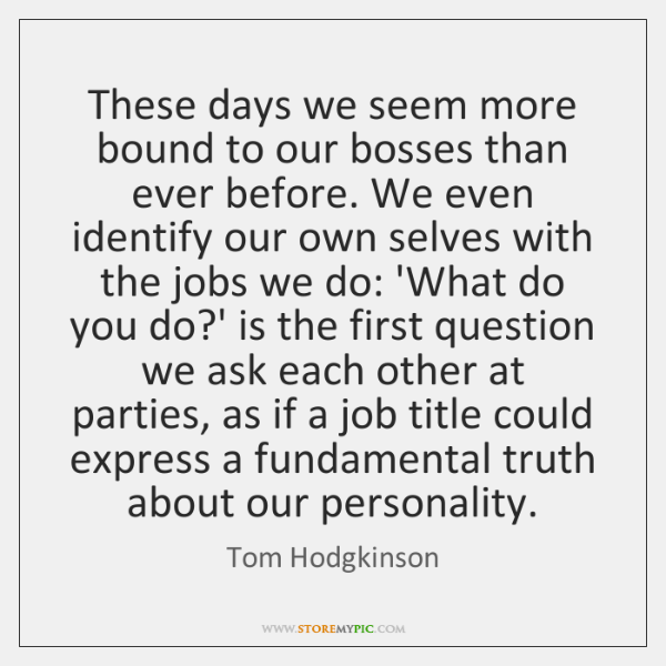 These days we seem more bound to our bosses than ever before. ...