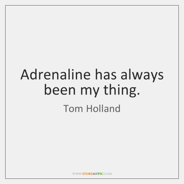 Adrenaline has always been my thing.