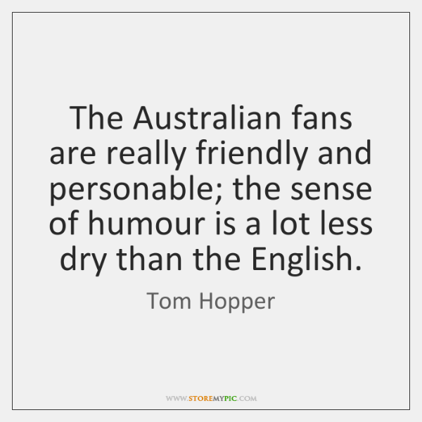 The Australian fans are really friendly and personable; the sense of humour ...