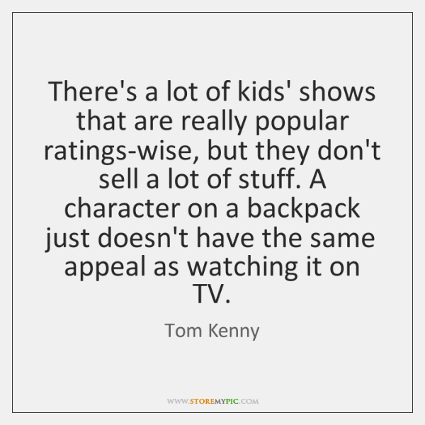 There's a lot of kids' shows that are really popular ratings-wise, but ...