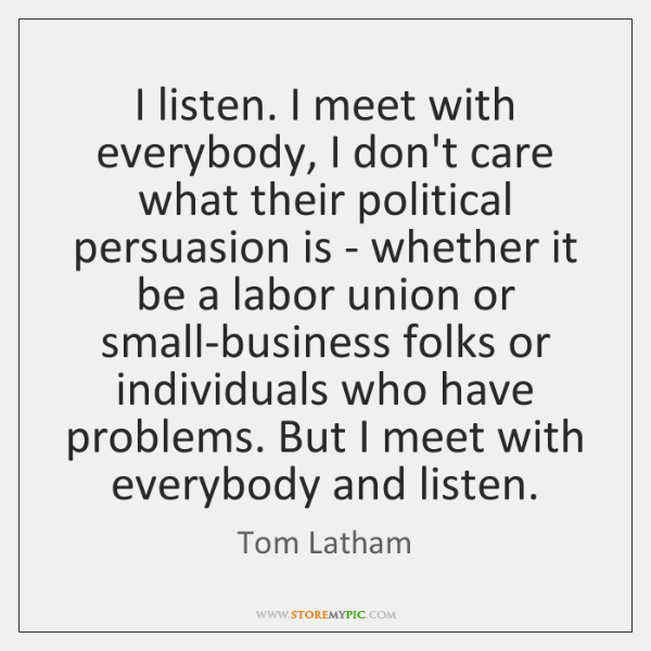 I listen. I meet with everybody, I don't care what their political ...