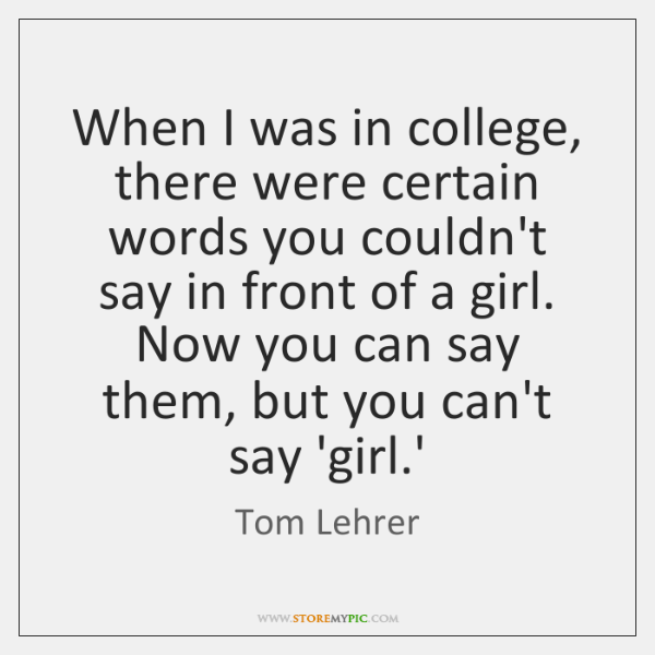 When I was in college, there were certain words you couldn't say ...