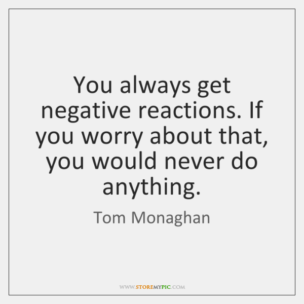 You always get negative reactions. If you worry about that, you would ...