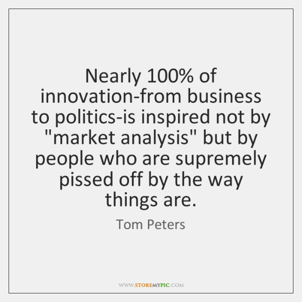 """Nearly 100% of innovation-from business to politics-is inspired not by """"market analysis"""" but ..."""