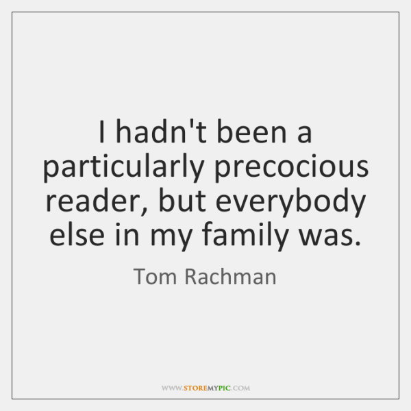 I hadn't been a particularly precocious reader, but everybody else in my ...