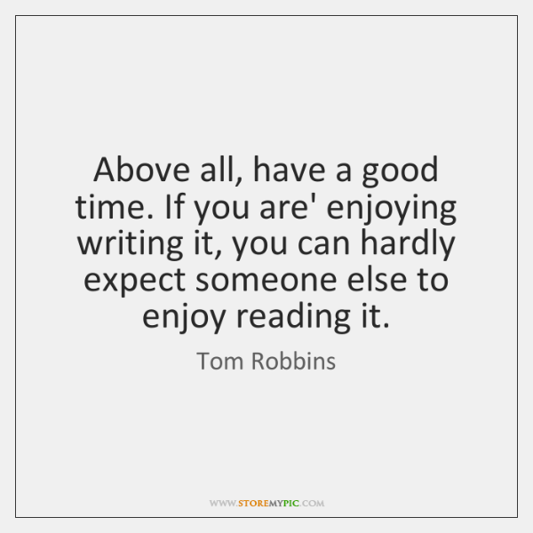 Above all, have a good time. If you are' enjoying writing it, ...