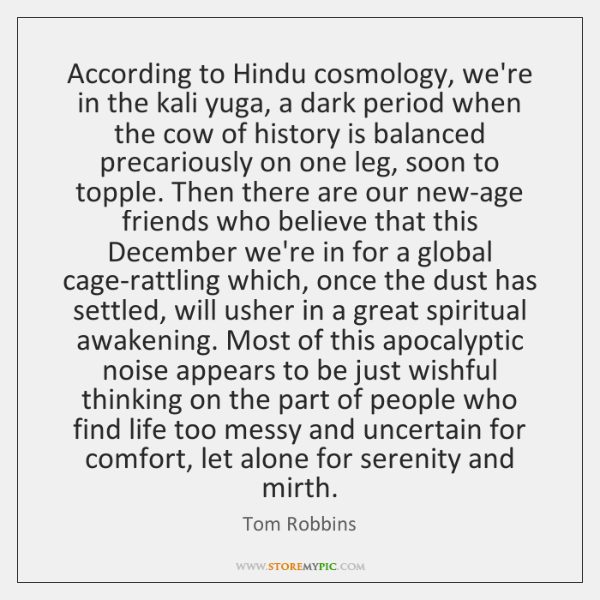 According to Hindu cosmology, we're in the kali yuga, a dark period ...