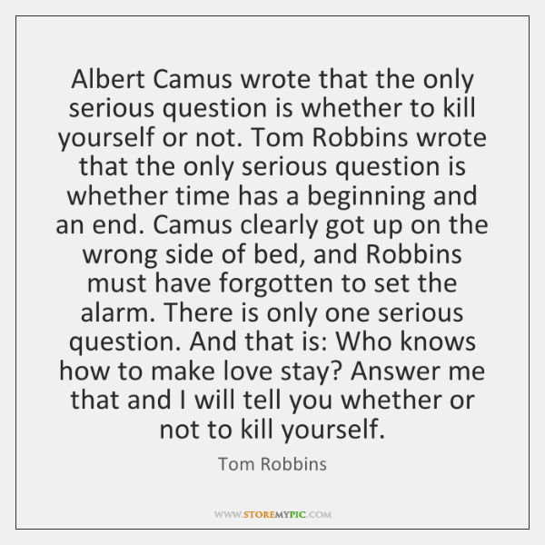 Albert Camus wrote that the only serious question is whether to kill ...