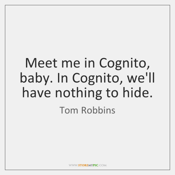 Meet me in Cognito, baby. In Cognito, we'll have nothing to hide.