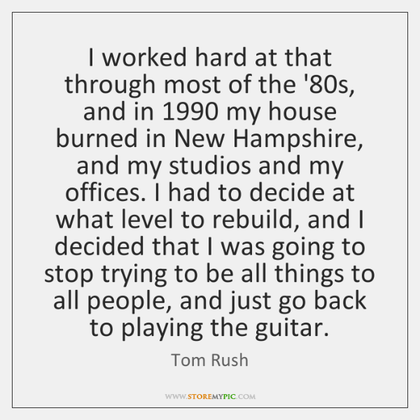 I worked hard at that through most of the '80s, and ...
