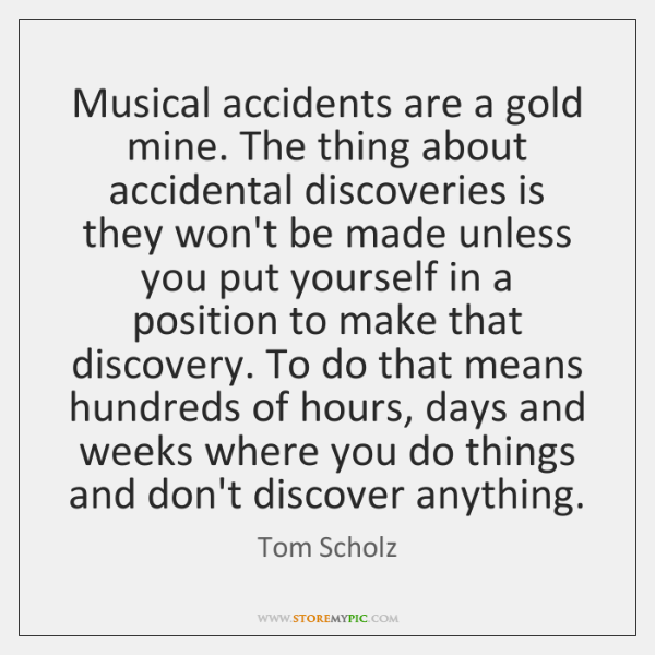 Musical accidents are a gold mine. The thing about accidental discoveries is ...