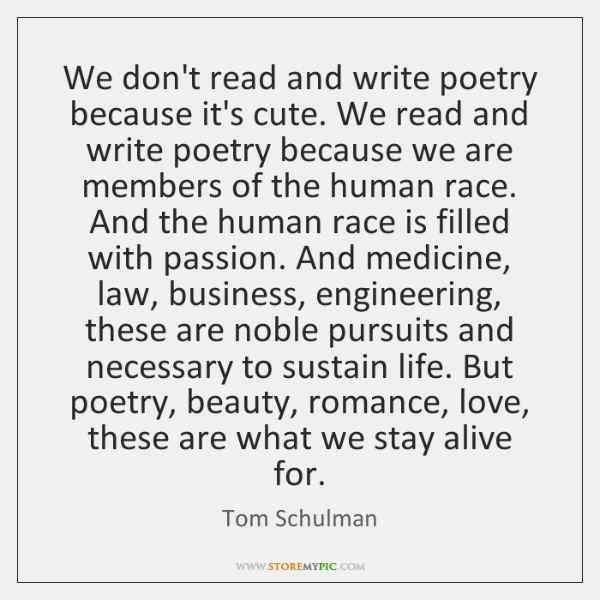 We don't read and write poetry because it's cute. We read and ...