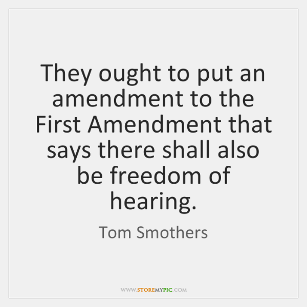 They ought to put an amendment to the First Amendment that says ...