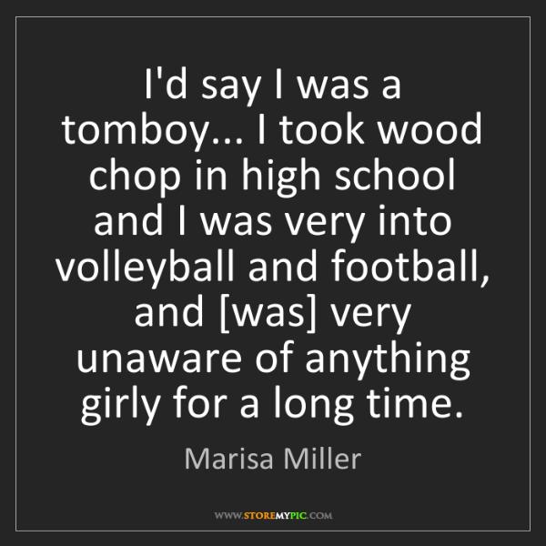 Marisa Miller: I'd say I was a tomboy... I took wood chop in high school...