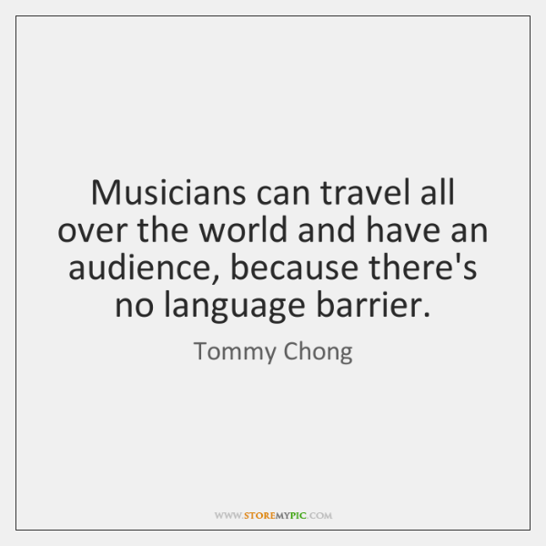 Musicians can travel all over the world and have an audience, because ...