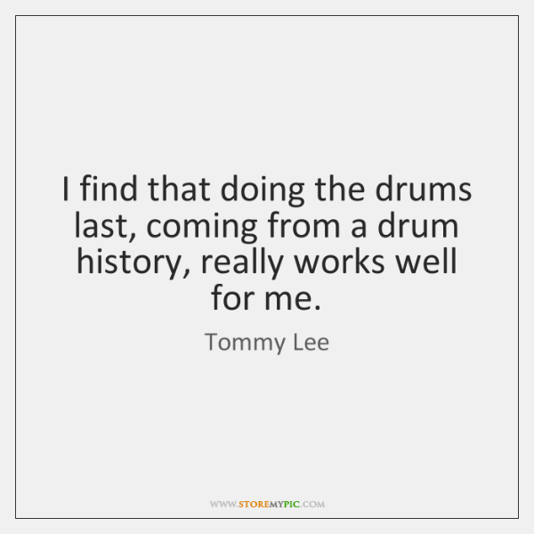 I find that doing the drums last, coming from a drum history, ...