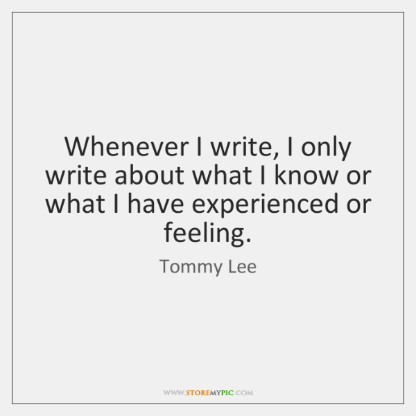 Whenever I write, I only write about what I know or what ...