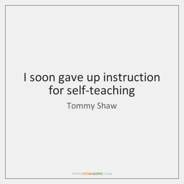 I soon gave up instruction for self-teaching