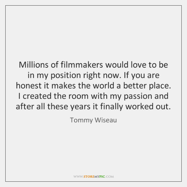 Millions of filmmakers would love to be in my position right now. ...