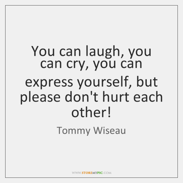 You can laugh, you can cry, you can express yourself, but please ...