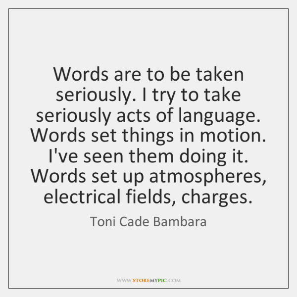 Words are to be taken seriously. I try to take seriously acts ...