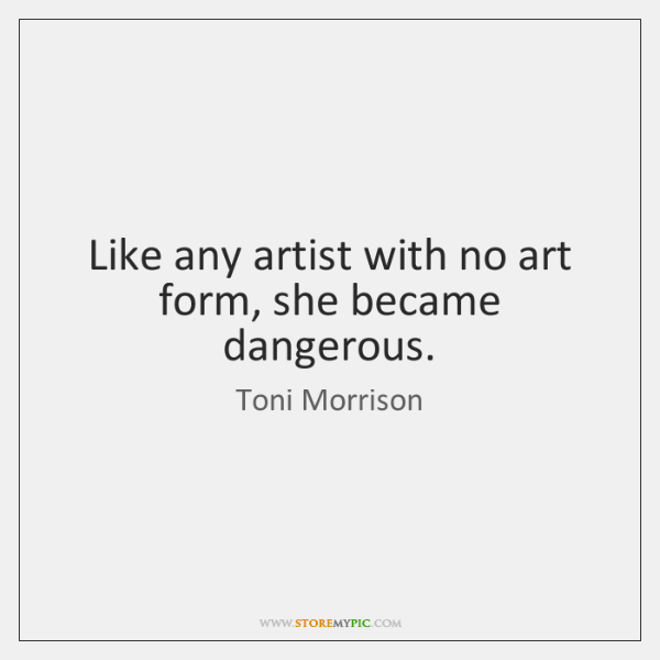 Like any artist with no art form, she became dangerous.