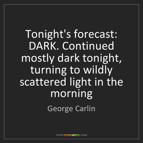 George Carlin: Tonight's forecast: DARK. Continued mostly dark tonight,...