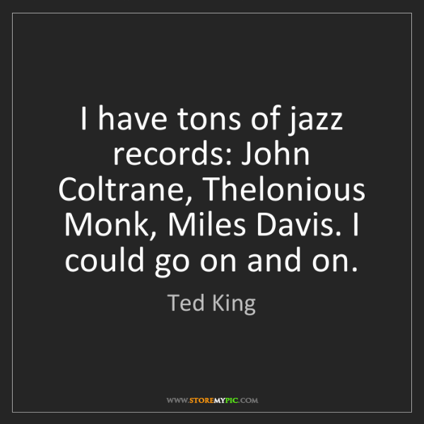 Ted King: I have tons of jazz records: John Coltrane, Thelonious...