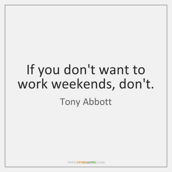 If you don't want to work weekends, don't.