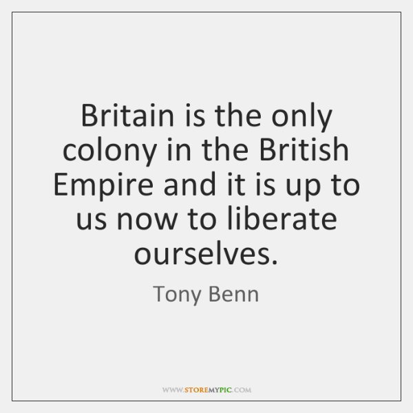Britain is the only colony in the British Empire and it is ...