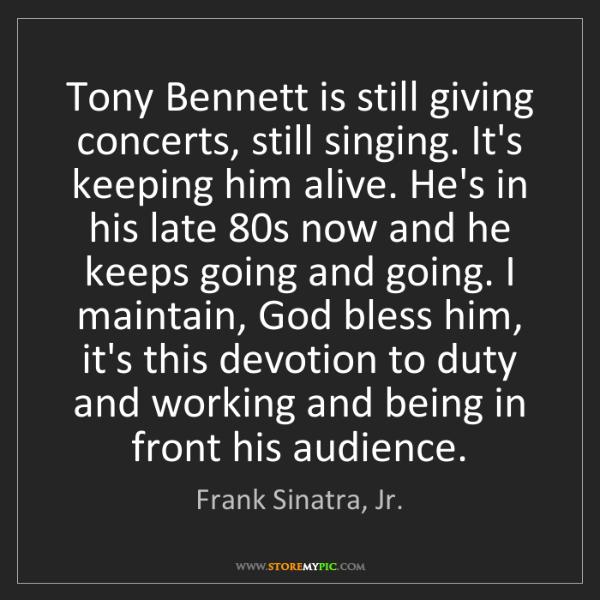 Frank Sinatra, Jr.: Tony Bennett is still giving concerts, still singing....