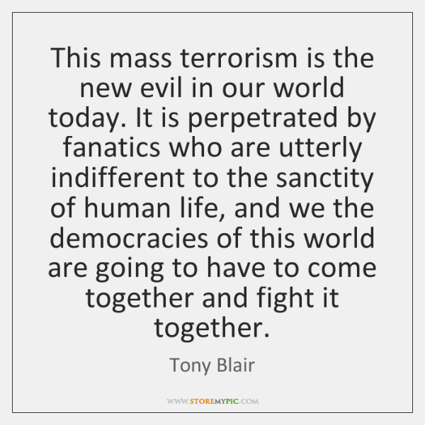 This mass terrorism is the new evil in our world today. It ...