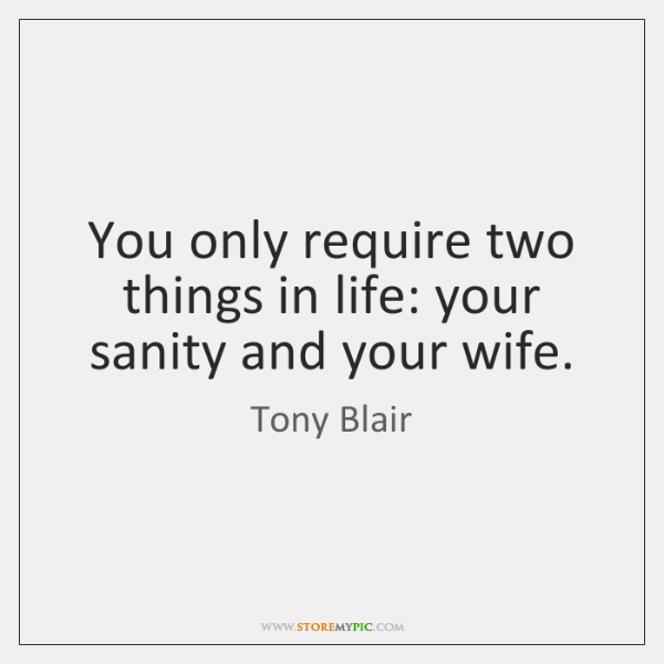 You only require two things in life: your sanity and your wife.