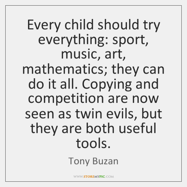Every child should try everything: sport, music, art, mathematics; they can do ...