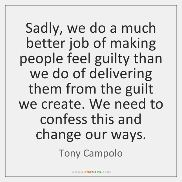 Sadly, we do a much better job of making people feel guilty ...