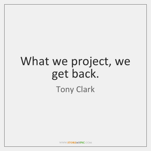 What we project, we get back.