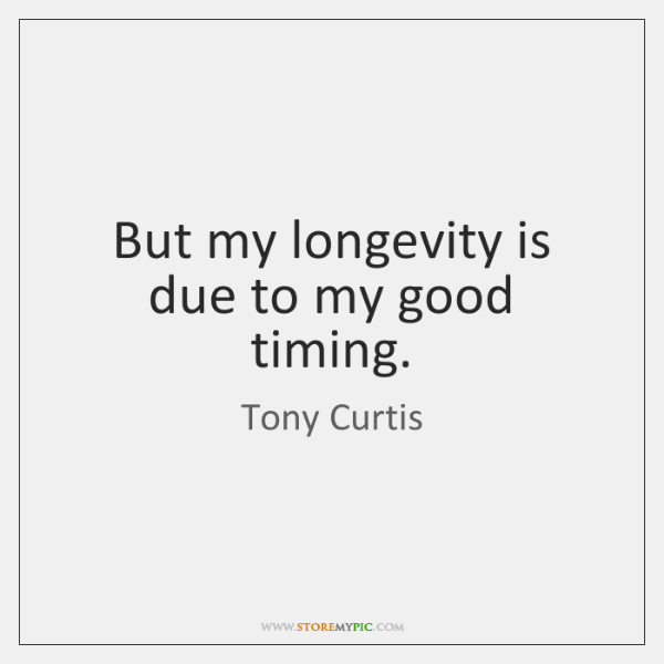 But my longevity is due to my good timing.