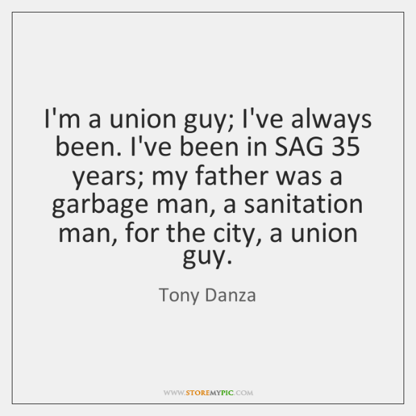 I'm a union guy; I've always been. I've been in SAG 35 years; ...