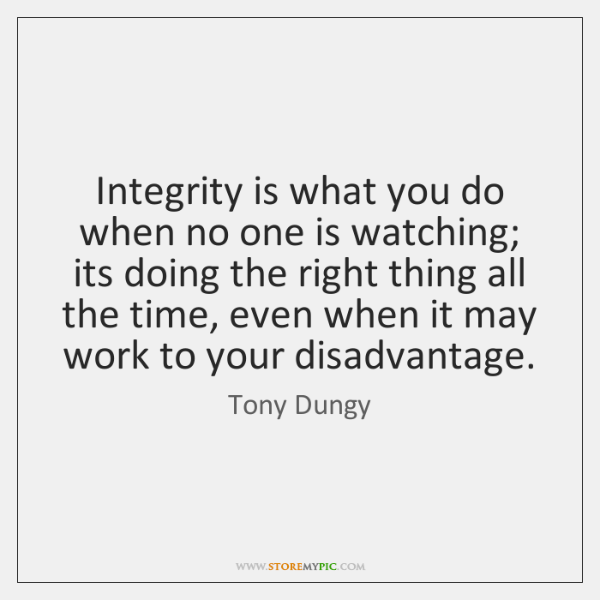 Integrity is what you do when no one is watching; its doing ...
